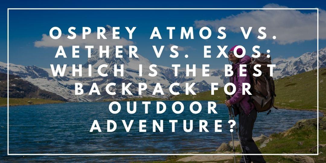 Osprey Atmos vs. Aether vs. Exos