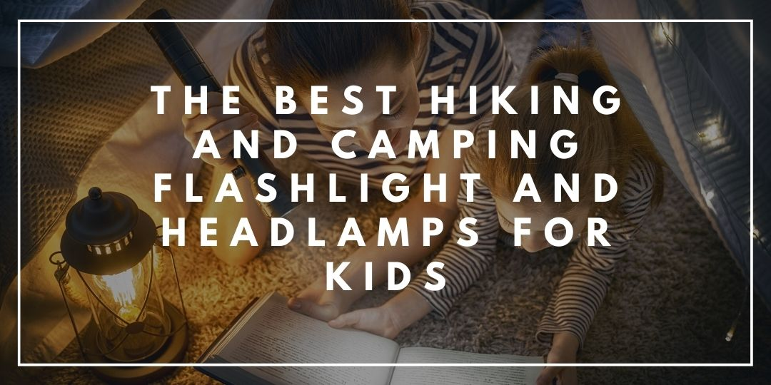 The Best Hiking and Camping Flashlight and Headlamps for Kids