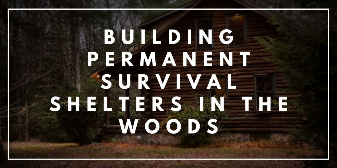 Building Permanent Survival Shelters in the Woods_Trekkerr